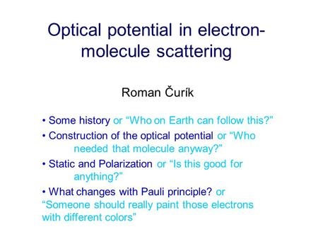 "Optical potential in electron- molecule scattering Roman Čurík Some history or ""Who on Earth can follow this?"" Construction of the optical potential or."