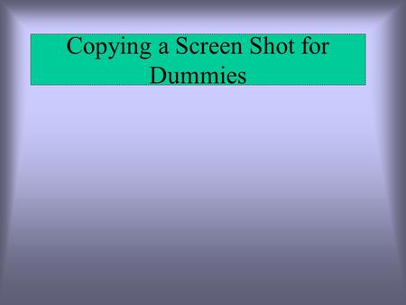 Copying a Screen Shot for Dummies. First and foremost you will need a to find an image. Once you have found the image press Ctrl-Print Screen to copy.