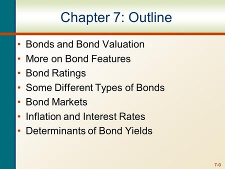 7-0 Chapter 7: Outline Bonds and Bond Valuation More on Bond Features Bond Ratings Some Different Types of Bonds Bond Markets Inflation and Interest Rates.
