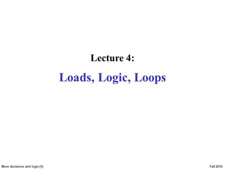 More decisions and logic (1) Fall 2010 Lecture 4: Loads, Logic, Loops.