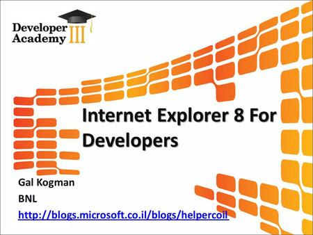 Internet Explorer 8 For Developers Gal Kogman BNL