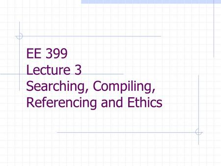EE 399 Lecture 3 Searching, Compiling, Referencing and Ethics.