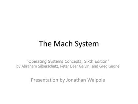 The Mach System Operating Systems Concepts, Sixth Edition by Abraham Silberschatz, Peter Baer Galvin, and Greg Gagne Presentation by Jonathan Walpole.