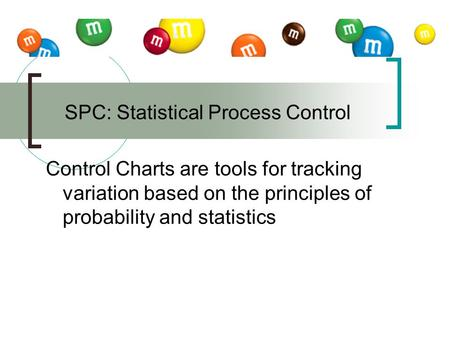 Control Charts are tools for tracking variation based on the principles of probability and statistics SPC: Statistical Process Control.