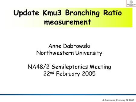 Anne Dabrowski Northwestern University NA48/2 Semileptonics Meeting 22 nd February 2005 Update Kmu3 Branching Ratio measurement A. Dabrowski, February.