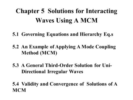 Chapter 5 Solutions for Interacting Waves Using A MCM 5.1 Governing Equations and Hierarchy Eq.s 5.2 An Example of Applying A Mode Coupling Method (MCM)