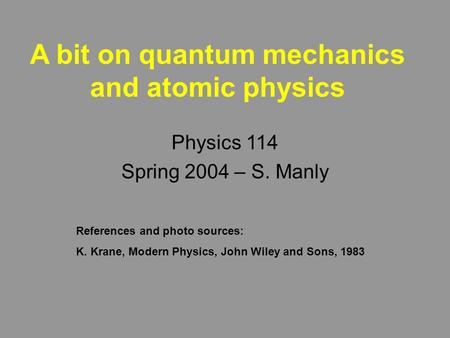 A bit on quantum mechanics and atomic physics Physics 114 Spring 2004 – S. Manly References and photo sources: K. Krane, Modern Physics, John Wiley and.