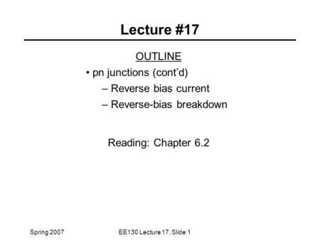 Spring 2007EE130 Lecture 17, Slide 1 Lecture #17 OUTLINE pn junctions (cont'd) – Reverse bias current – Reverse-bias breakdown Reading: Chapter 6.2.