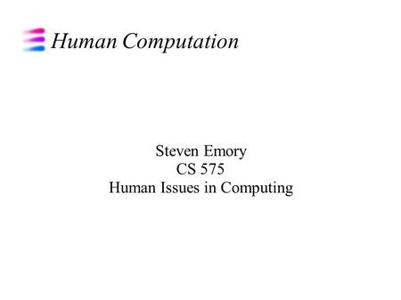 Human Computation Steven Emory CS 575 Human Issues in Computing.