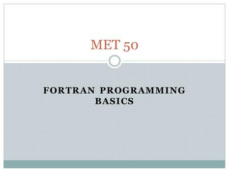 FORTRAN PROGRAMMING BASICS MET 50. Programming Basics The basic layout of all programs is as follows (p.33) PROGRAM name = heading (i.e., title) Specifications.