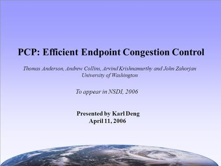 PCP: Efficient Endpoint Congestion Control To appear in NSDI, 2006 Thomas Anderson, Andrew Collins, Arvind Krishnamurthy and John Zahorjan University of.
