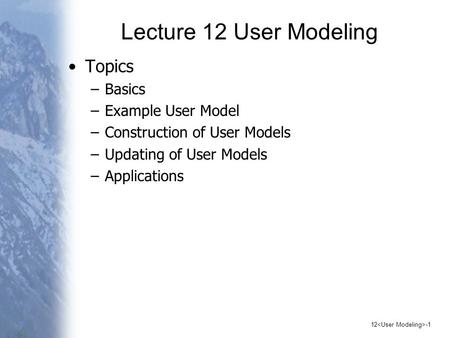 12 -1 Lecture 12 User Modeling Topics –Basics –Example User Model –Construction of User Models –Updating of User Models –Applications.