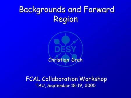 Backgrounds and Forward Region Backgrounds and Forward Region FCAL Collaboration Workshop TAU, September 18-19, 2005 Christian Grah.
