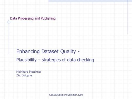 CESSDA Expert-Seminar 2004 Data Processing and Publishing Enhancing Dataset Quality - Plausibility – strategies of data checking Meinhard Moschner ZA,