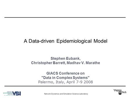 Network Dynamics and Simulation Science Laboratory A Data-driven Epidemiological Model Stephen Eubank, Christopher Barrett, Madhav V. Marathe GIACS Conference.