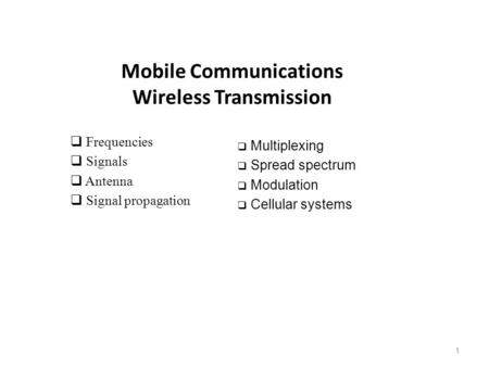 Mobile Communications Wireless Transmission  Frequencies  Signals  Antenna  Signal propagation  Multiplexing  Spread spectrum  Modulation  Cellular.