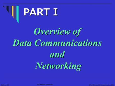 McGraw-Hill©The McGraw-Hill Companies, Inc., 2004 expanded by Jozef Goetz Overview of Data Communications and Networking PART I.
