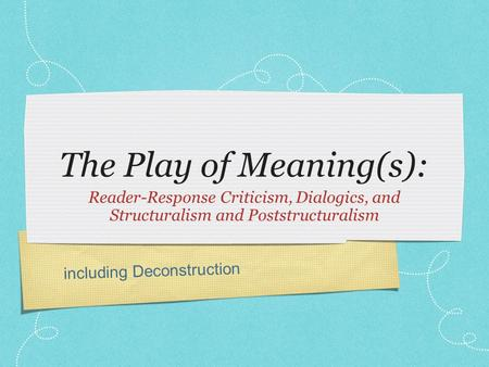 Including Deconstruction The Play of Meaning(s): Reader-Response Criticism, Dialogics, and Structuralism and Poststructuralism.