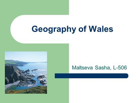 Geography of Wales Maltseva Sasha, L-506. Where is Wales? covering an area of 20,764 sq.km, Wales is the western part of mainland Britain, bordered by.