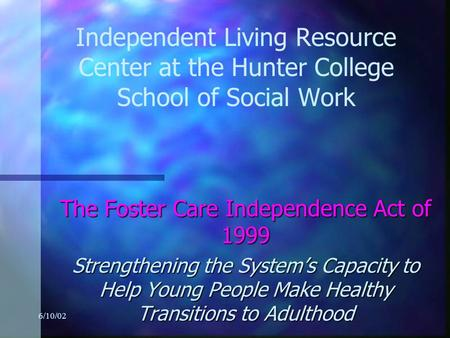 6/10/02 Independent Living Resource Center at the Hunter College School of Social Work The Foster Care Independence Act of 1999 Strengthening the System's.