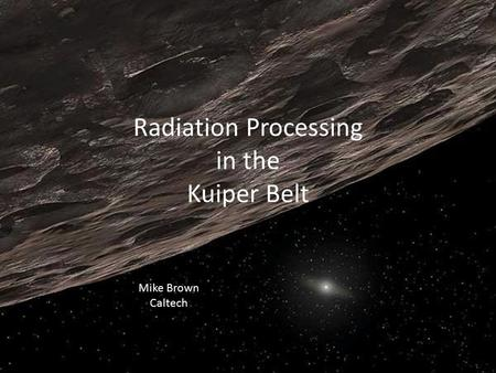 Radiation Processing in the Kuiper Belt Mike Brown Caltech.
