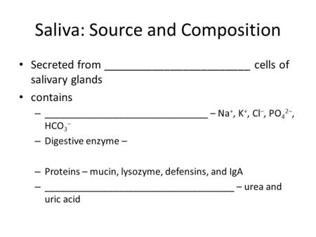 Saliva: Source and Composition Secreted from ________________________ cells of salivary glands contains – _______________________________ – Na +, K +,