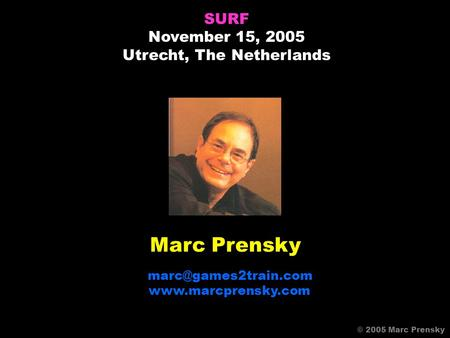 Marc Prensky  SURF November 15, 2005 Utrecht, The Netherlands © 2005 Marc Prensky.