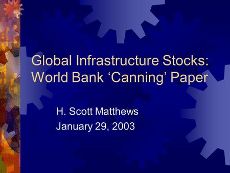 Global Infrastructure Stocks: World Bank 'Canning' Paper H. Scott Matthews January 29, 2003.