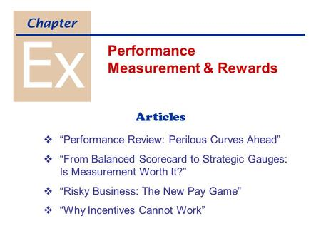 "Ex Performance Measurement & Rewards Chapter Articles  ""Performance Review: Perilous Curves Ahead""  ""From Balanced Scorecard to Strategic Gauges: Is."