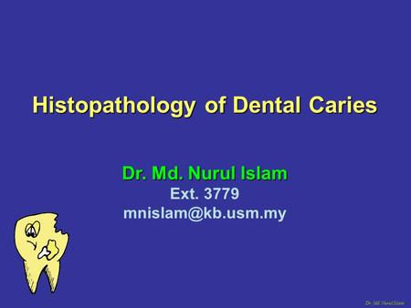 Dr. Md. Nurul Islam Histopathology of Dental Caries Dr. Md. Nurul Islam Ext. 3779