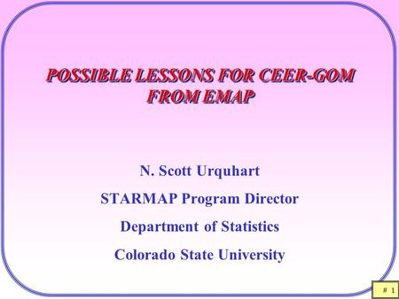 # 1 POSSIBLE LESSONS FOR CEER-GOM FROM EMAP N. Scott Urquhart STARMAP Program Director Department of Statistics Colorado State University.