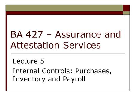 BA 427 – Assurance and Attestation Services Lecture 5 Internal Controls: Purchases, Inventory and Payroll.