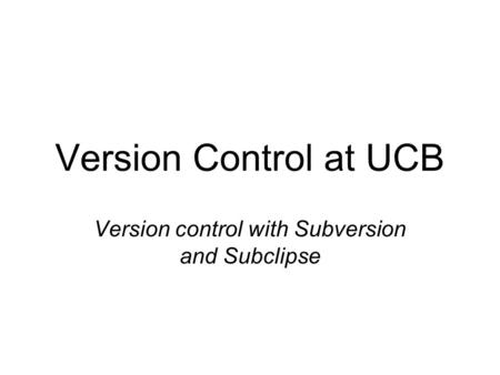 Version Control at UCB Version control with Subversion and Subclipse.