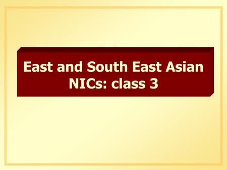 East and South East Asian NICs: class 3. Advantages of Export- Oriented Industrialization q Forces country to capitalize on its comparative advantage.