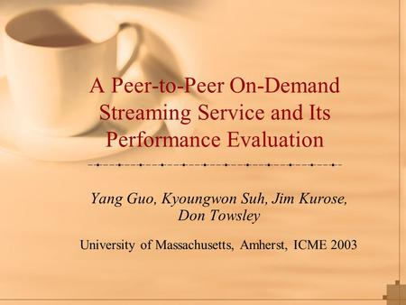 A Peer-to-Peer On-Demand Streaming Service and Its Performance Evaluation Yang Guo, Kyoungwon Suh, Jim Kurose, Don Towsley University of Massachusetts,