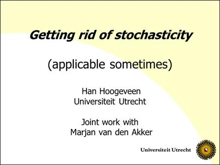 Getting rid of stochasticity (applicable sometimes) Han Hoogeveen Universiteit Utrecht Joint work with Marjan van den Akker.