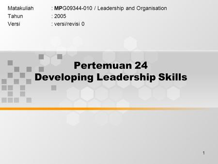 1 Pertemuan 24 Developing Leadership Skills Matakuliah: MPG09344-010 / Leadership and Organisation Tahun: 2005 Versi: versi/revisi 0.