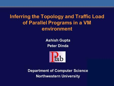 Inferring the Topology and Traffic Load of Parallel Programs in a VM environment Ashish Gupta Peter Dinda Department of Computer Science Northwestern University.
