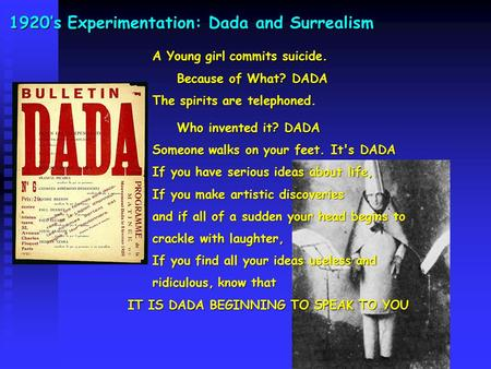 1920's Experimentation: Dada and Surrealism A Young girl commits suicide. Because of What? DADA The spirits are telephoned. Who invented it? DADA Someone.