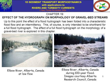 1D SEDIMENT TRANSPORT MORPHODYNAMICS with applications to RIVERS AND TURBIDITY CURRENTS © Gary Parker November, 2004 1 CHAPTER 19: EFFECT OF THE HYDROGRAPH.