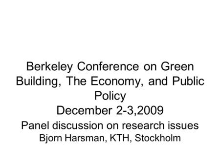 Berkeley Conference on Green Building, The Economy, and Public Policy December 2-3,2009 Panel discussion on research issues Bjorn Harsman, KTH, Stockholm.
