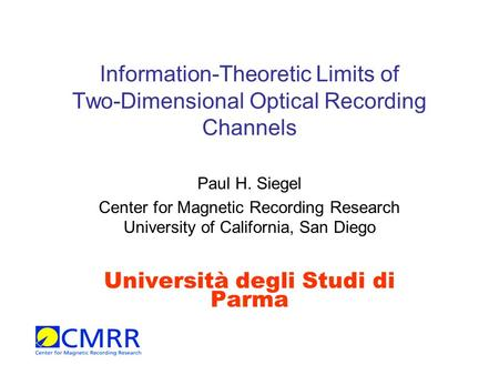 Information-Theoretic Limits of Two-Dimensional Optical Recording Channels Paul H. Siegel Center for Magnetic Recording Research University of California,