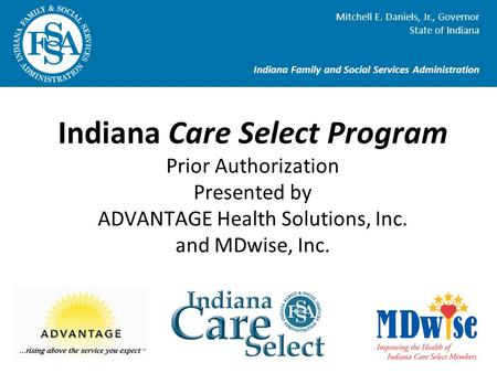 Indiana Care Select Program Prior Authorization Presented by ADVANTAGE Health Solutions, Inc. and MDwise, Inc. Mitchell E. Daniels, Jr., Governor State.
