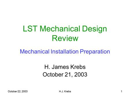 October 22, 2003H.J. Krebs1 LST Mechanical Design Review Mechanical Installation Preparation H. James Krebs October 21, 2003.