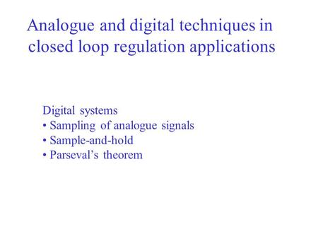 Analogue and digital techniques in closed loop regulation applications Digital systems Sampling of analogue signals Sample-and-hold Parseval's theorem.