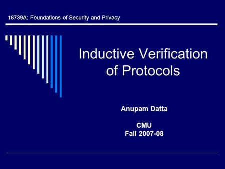 Inductive Verification of Protocols Anupam Datta CMU Fall 2007-08 18739A: Foundations of Security and Privacy.