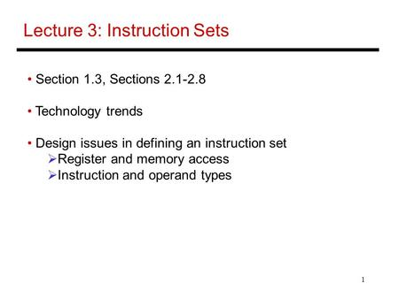 1 Lecture 3: Instruction Sets Section 1.3, Sections 2.1-2.8 Technology trends Design issues in defining an instruction set  Register and memory access.