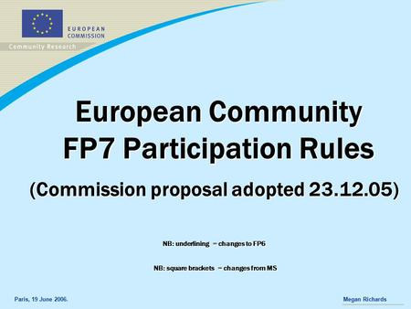 Paris, 19 June 2006.Megan Richards European Community FP7 Participation Rules (Commission proposal adopted 23.12.05) NB: underlining = changes to FP6 NB:
