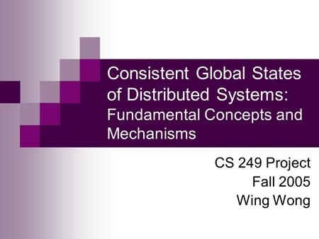 Consistent Global States of Distributed Systems: Fundamental Concepts and Mechanisms CS 249 Project Fall 2005 Wing Wong.
