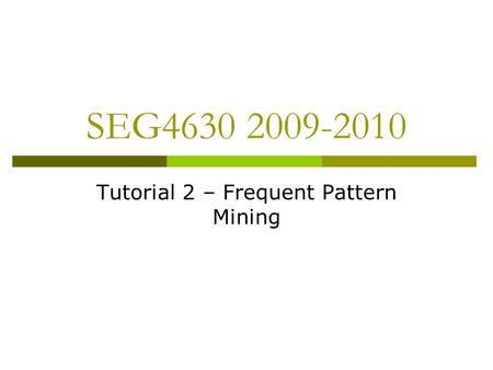 SEG4630 2009-2010 Tutorial 2 – Frequent Pattern Mining.